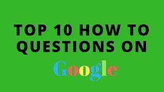 Top 10 HOW TO QUESTIONS On Google Search Engines 2017